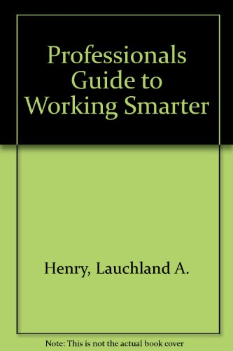 The Professional's Guide to Working Smarter: Lauchland A. Henry
