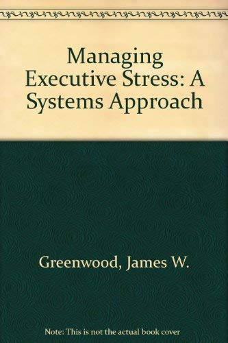 Managing Executive Stress: A Systems Approach: Greenwood, James W.