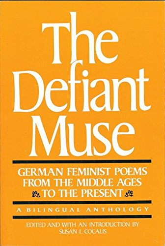 The Defiant Muse: German Feminist Poems from the Middle Ages to Present A Bilingual Anthology: ...