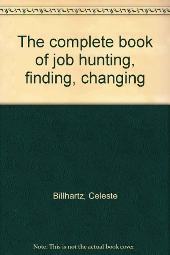 The Complete Book of Job Hunting, Finding, Changing: Billhartz, Celeste