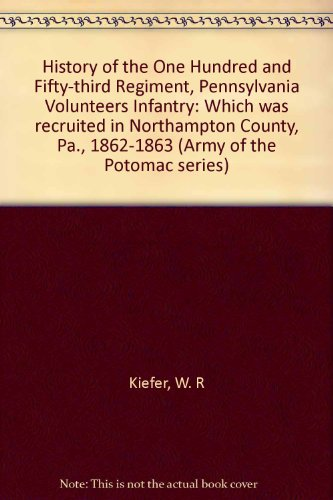 HISTORY OF THE ONE HUNDRED AND FIFTY-THIRD REGIMENT PENNSYLVANIA VOLUNTEER INFANTRY: Kiefer, W.R.