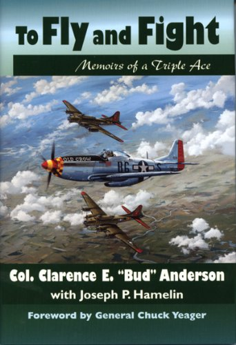 To Fly and Fight: Memoirs of a Triple Ace, Foreword By General Chuck Yeager: Anderson, Clarence E.;...
