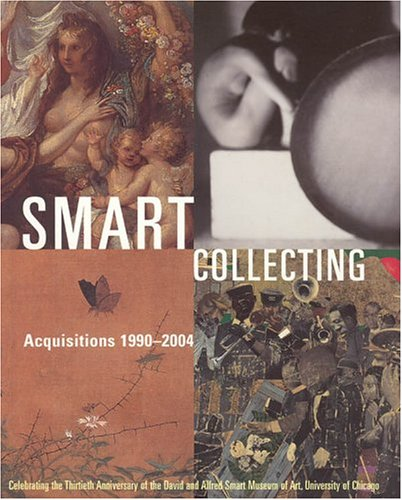 9780935573411: Smart Collecting: Acquisitions 1990-2004, Celebrating the Thirtieth Anniversary of the David and Alfred Smart Museum of Art, University of Chicago