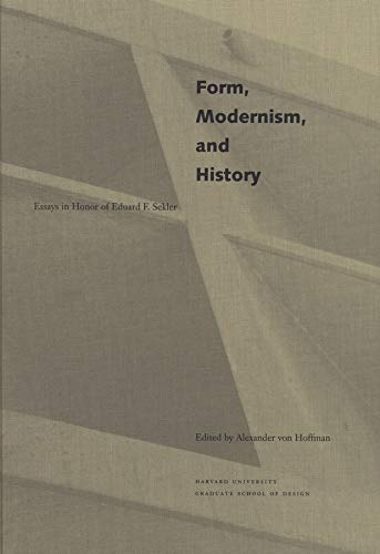 Form, Modernism, and History: Essays in Honor of Eduard F. Sekler