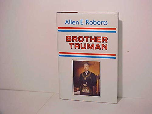 Brother Truman: The Masonic Life and Philosophy: Roberts, Allen E.