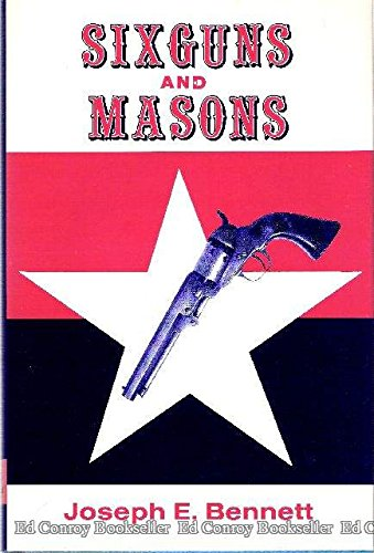 SIXGUNS AND MASONS: Profiles of Selected Texas Rangers and Prominent Westerners: Bennett, Joseph E.