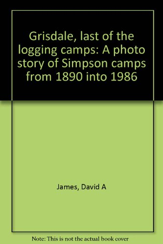 9780935693096: Grisdale, last of the logging camps: A photo story of Simpson camps from 1890 into 1986