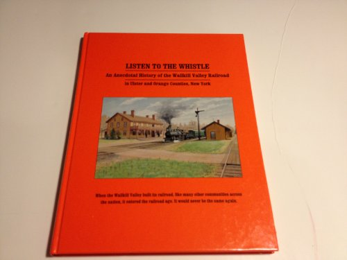 Listen To The Whistle An Anecdotal History of the Wallkill Valley Railroad in Ulster and Orange ...