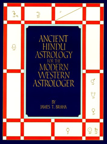 Ancient Hindu Astrology for the Modern Western: James T. Braha
