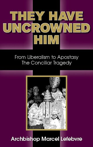 They Have Uncrowned Him:: From Liberalism to Apostacy: The Conciliar Tragedy
