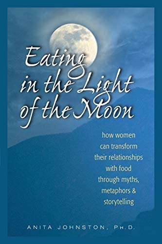 9780936077369: Eating in the Light of the Moon: How Women Can Transform Their Relationship with Food Through Myths, Metaphors, and Storytelling