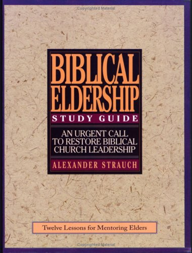 A Study Guide to Biblical Eldership: Twelve Lessons for Mentoring Men for Eldership (0936083131) by Alexander Strauch