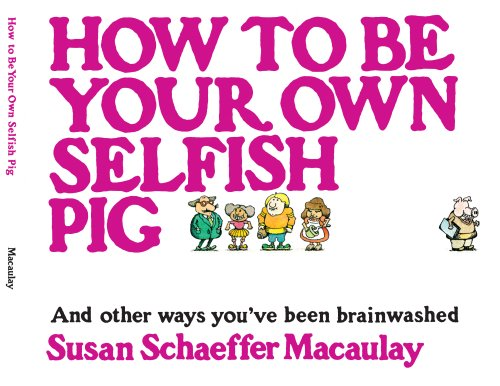 How to be Your Own Selfish Pig: And Other Ways You've Been Brainwashed (0936163380) by Susan Schaeffer Macaulay