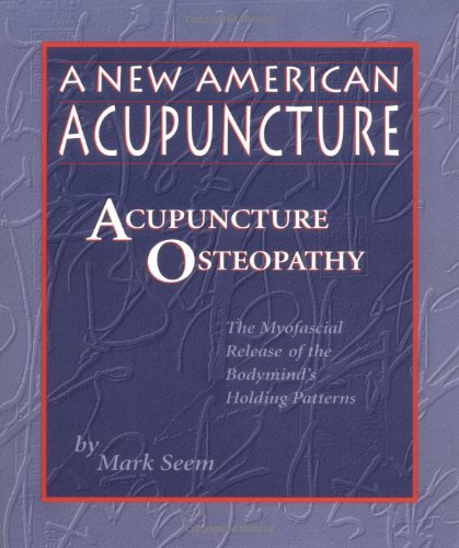 9780936185446: New American Acupuncture: Acupuncture Osteopathy - The Myofascial Release of the Bodymind's Holding Patterns