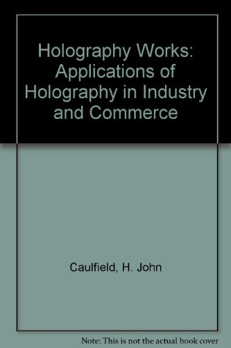 Holography Works: Applications of Holography in Industry: Caulfield, H. John,