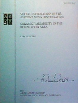 Social Integration in the Ancient Maya Hinterlands: Ceramic Variability in the Belize River Area (...