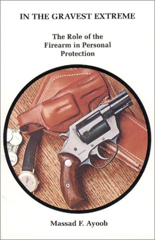 In the Gravest Extreme: The Role of the Firearm in Personal Protection (0936279001) by Massad F. Ayoob