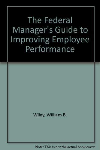 The Federal Manager's Guide to Improving Employee: William B. Wiley
