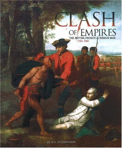 Clash of Empires: The British, French, and Indian War, 1754-1763: R. S. Stephenson