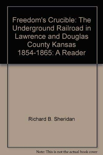 Freedom's Crucible: The Underground Railroad in Lawrence and Douglas County, Kansas, 1854-1865...