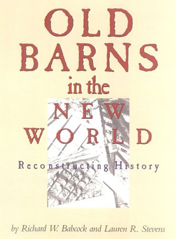 Old Barns in the New World: Reconstructing History: Babcock, Richard W.;Stevens, Lauren R.