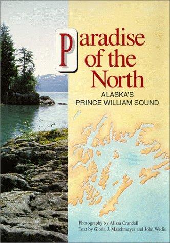 PARADISE of the NORTH / Alaska's Prince William Sound: Maschmeyer, Gloria J. and Wedin, ...