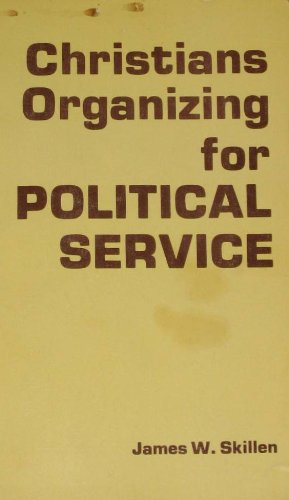 Christians Organizing for Political Service: A Study: Skillen, James W.