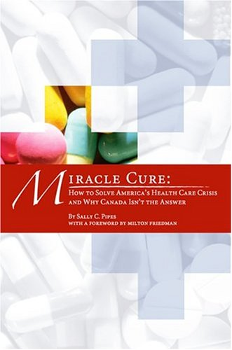 9780936488929: Miracle Cure: How to Solve America's Health-Care Crisis and Why Canada Isn't the Answer