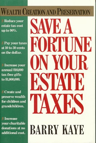 Save a Fortune on Your Estate Taxes: Wealth Creation and Preservation: Kaye, Barry