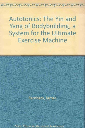 Autotonics: The Yin and Yang of Bodybuilding, a System for the Ultimate Exercise Machine: Farnham, ...