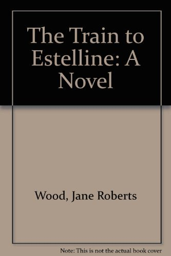 THE TRAIN TO ESTELLINE: Wood, Jane Roberts