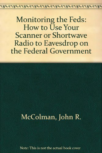 9780936653709: Monitoring the Feds: How to Use Your Scanner or Shortwave Radio to Eavesdrop on the Federal Government