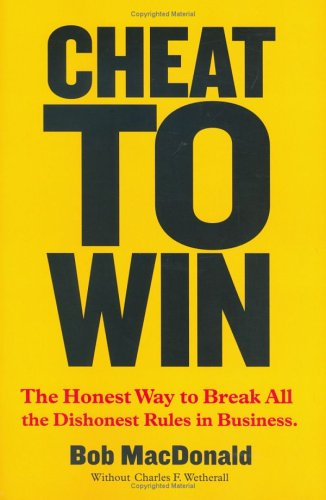 Cheat to Win : The Honest Way to Break All the Dishonest Rules in Business: MacDonald, Robert W.