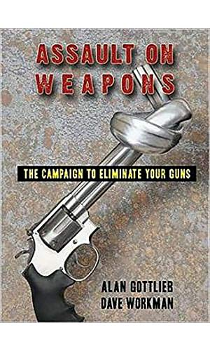 Assault on Weapons: The Campaign to Eliminate Your Guns: Gottlieb, Alan; Workman, Dave