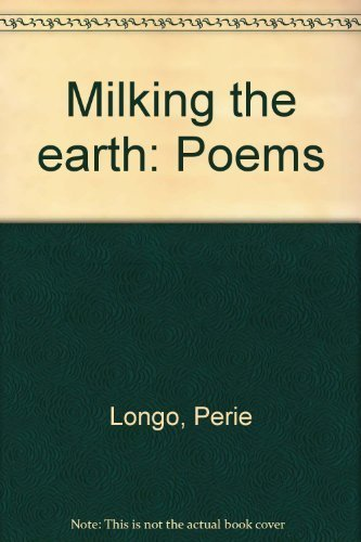 Milking the Earth: Poems: Longo, Perie