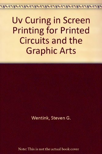 Uv Curing in Screen Printing for Printed Circuits and the Graphic Arts: Wentink, Steven G.