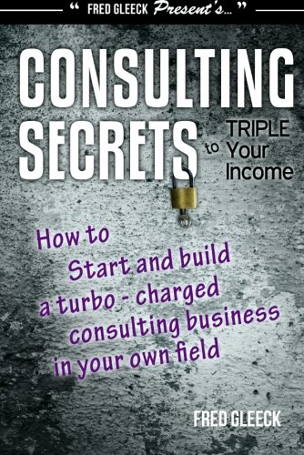 9780936965048: Consulting Secrets to Triple Your Income: How to Start and Build a Turbo-Charged Consulting Business In Your Own Field
