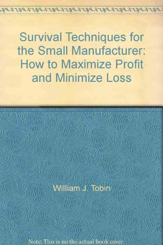 Survival Techniques for the Small Manufacturer. How to Maximize Profit and Minimize Loss: Tobin, ...