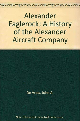 Alexander Eaglerock: A History of the Alexander Aircraft Company (Hardcover): Col. John A. deVries