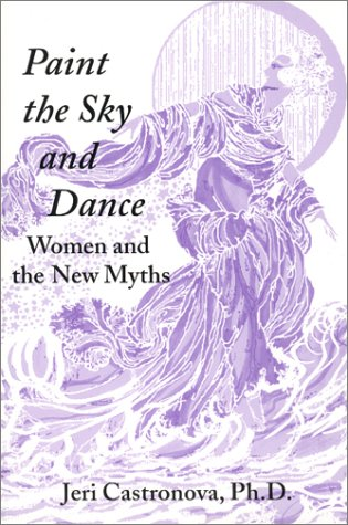 Paint the Sky and Dance : Women and the New Myths: Castronova, Jeri