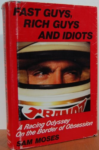 Fast Guys Rich Guys and Idiots a Racing Odyssey on Border of Obsession: Moses, Sam