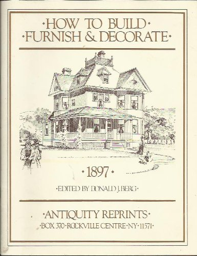 How to Build, Furnish & Decorate, 1897 (Yesterday's Home Series): Berg, Donald J. (editor)