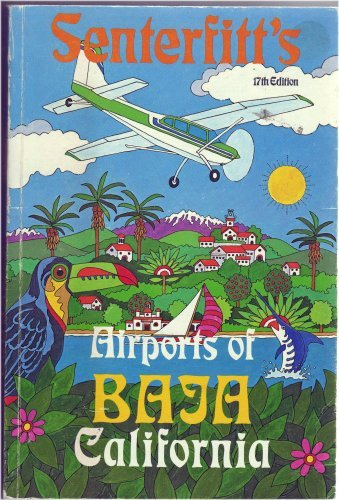 9780937260029: Senterfitt's Airports of Baja California and Northwest Mexico. With Words, Pictures, and Runway Measurements Gathered During a Few Hundred Pleasant Flights.