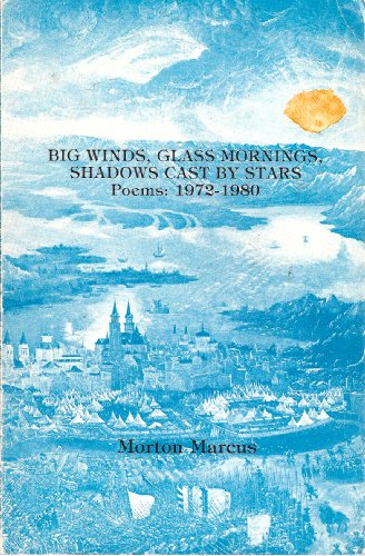 BIG WINDS, GLASS MORNINGS, SHADOWS CAST BY STARS. Poems : 1972-1980: Marcus, Morton