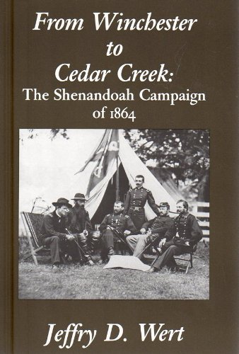 FROM WINCHESTER TO CEDAR CREEK: THE SHENANDOAH CAMPAIGN OF 1864: Wert, Jeffry D.