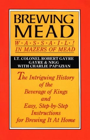 9780937381007: Brewing Mead: Wassail! In Mazers of Mead: The Intriguing History of the Beverage of Kings and Easy, Step-by-Step Instructions for Brewing It At Home