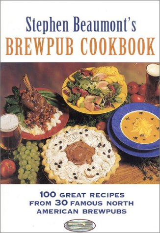 9780937381649: Stephen Beaumont's Brewpub Cookbook: 100 Great Recipes from 30 Great North American Brewpubs