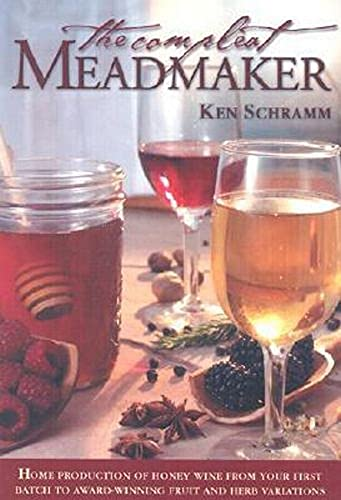 Compleat Meadmaker: Home Production of Honey Wine from Your First Batch to Award-Winning Fruit and ...