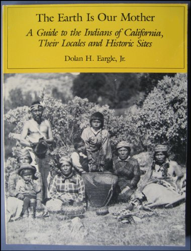 The Earth Is Our Mother, A Guide to the Indians of California, Their Locales and Historic Sites: ...