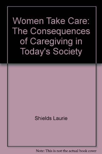 Women Take Care: The Consequences of Caregiving in Today's Society: Sommers, Tish; Shields, ...